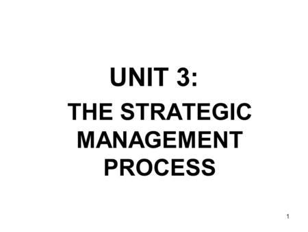 1 UNIT 3: THE STRATEGIC MANAGEMENT PROCESS. The formulation and implementation of strategies to achieve corporate success. –The Strategy Position The.
