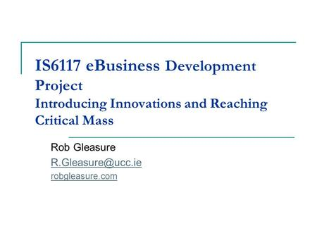 IS6117 eBusiness Development Project Introducing Innovations and Reaching Critical Mass Rob Gleasure robgleasure.com.
