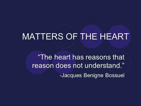"MATTERS OF THE HEART ""The heart has reasons that reason does not understand."" -Jacques Benigne Bossuel."