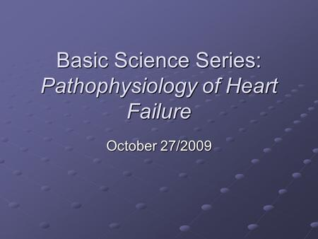 Basic Science Series: Pathophysiology of Heart Failure October 27/2009.