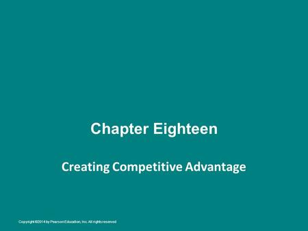 Chapter Eighteen Creating Competitive Advantage Copyright ©2014 by Pearson Education, Inc. All rights reserved.