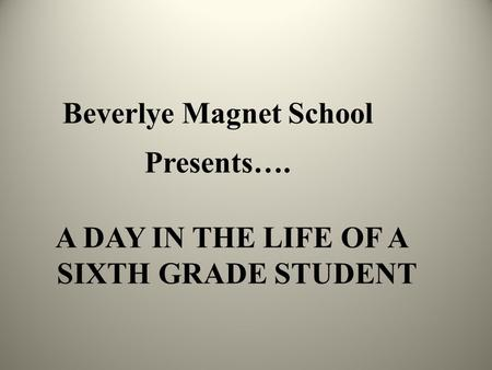Beverlye Magnet School Presents…. A DAY IN THE LIFE OF A SIXTH GRADE STUDENT.