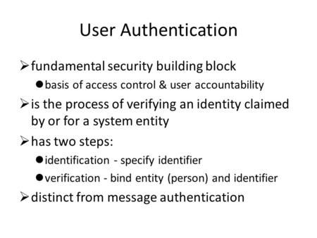 User Authentication  fundamental security building block basis of access control & user accountability  is the process of verifying an identity claimed.