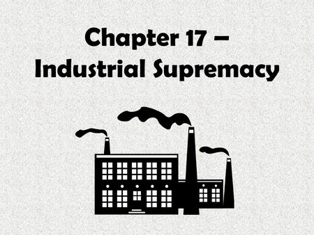 Chapter 17 – Industrial Supremacy. Sources of Industrial Growth.