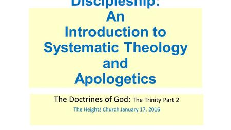 Discipleship: An Introduction to Systematic Theology and Apologetics The Doctrines of God: The Trinity Part 2 The Heights Church January 17, 2016.