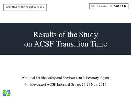 Results of the Study on ACSF Transition Time Informal Document: ACSF-04-15 National Traffic Safety and Environment Laboratory, Japan 4th Meeting of ACSF.