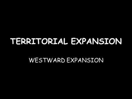 TERRITORIAL EXPANSION WESTWARD EXPANSION. From 1803 to 1853, the United States expanded to its present continental boundaries.