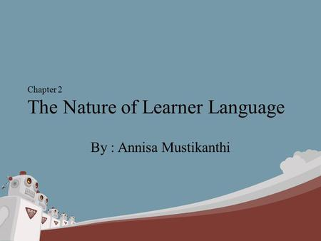 Chapter 2 The Nature of Learner Language By : Annisa Mustikanthi.