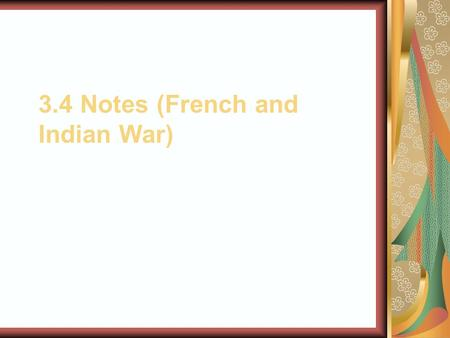 3.4 Notes (French and Indian War). French Empire Expands After establishing Quebec, the French colonist claimed the entire Mississippi river valley for.