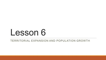 Lesson 6 TERRITORIAL EXPANSION AND POPULATION GROWTH.
