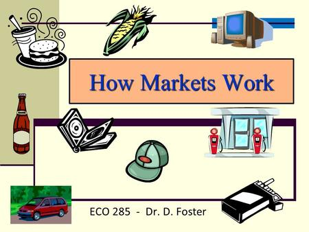 How Markets Work ECO 285 - Dr. D. Foster. Three (Economic?) Questions: 1. What to produce? 2. How to produce? 3. For whom to produce? must We must decide!