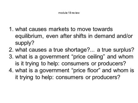 Module 18 review 1.what causes markets to move towards equilibrium, even after shifts in demand and/or supply? 2.what causes a true shortage?... a true.