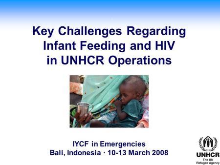 . 2005 © WFP/Laura Melo Key Challenges Regarding Infant Feeding and HIV in UNHCR Operations IYCF in Emergencies Bali, Indonesia · 10-13 March 2008.