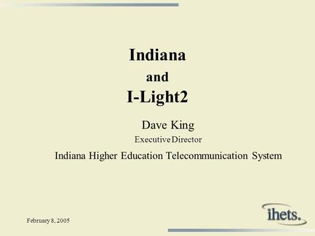 February 8, 2005 Indiana and I-Light2 Dave King Executive Director Indiana Higher Education Telecommunication System.