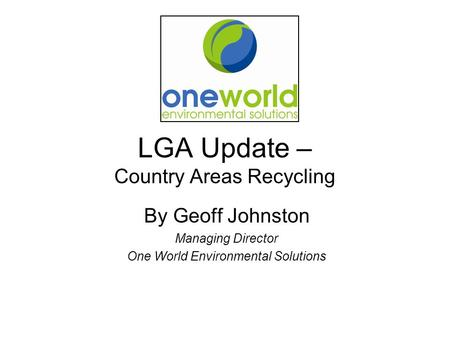 LGA Update – Country Areas Recycling By Geoff Johnston Managing Director One World Environmental Solutions.