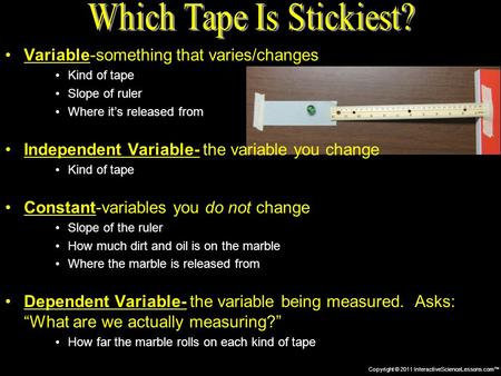 Copyright © 2011 InteractiveScienceLessons.com™ Variable-something that varies/changes Kind of tape Slope of ruler Where it's released from Independent.