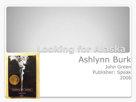 Looking for Alaska Ashlynn Burk John Green Publisher: Speak 2006.