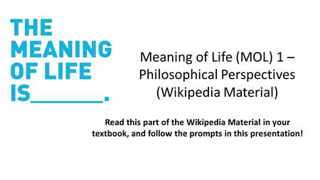 Meaning of Life (MOL) 1 – Philosophical Perspectives (Wikipedia Material) <strong>Read</strong> this part of the Wikipedia Material in your textbook, and follow the prompts.