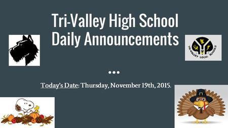 Tri-Valley High School Daily Announcements Today's Date: Thursday, November 19th, 2015.