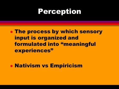 "Perception l The process by which sensory input is organized and formulated into ""meaningful experiences"" l Nativism vs Empiricism."