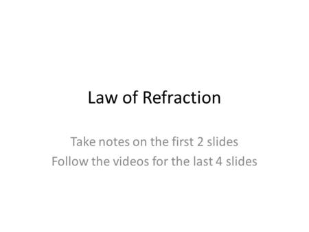 Law of Refraction Take notes on the first 2 slides Follow the videos for the last 4 slides.