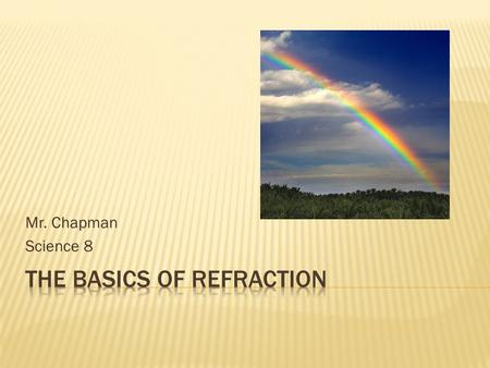 Mr. Chapman Science 8.  The change in direction of light, called refraction, occurs because light travels at different speeds through different materials.