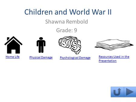 Children and World War II Shawna Rembold Grade: 9 Home Life Resources Used in the Presentation Physical Damage Psychological Damage.