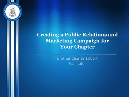 Creating a Public Relations and Marketing Campaign for Your Chapter Brother Charles Talbert Facilitator.