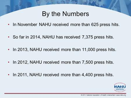 © 2011, National Association of Health Underwriters www.nahu.org By the Numbers In November NAHU received more than 625 press hits. So far in 2014, NAHU.