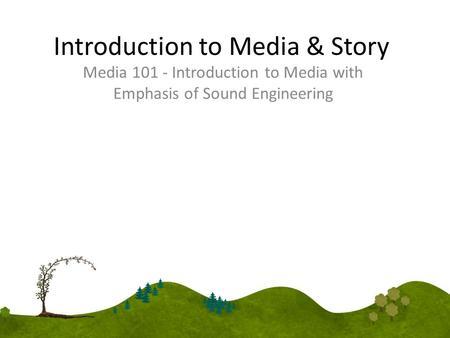 Introduction to Media & Story Media 101 - Introduction to Media with Emphasis of Sound Engineering.