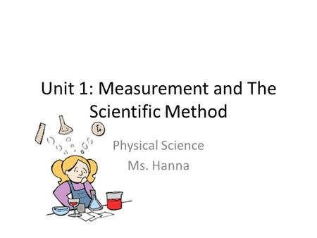 Unit 1: Measurement and The Scientific Method Physical Science Ms. Hanna.