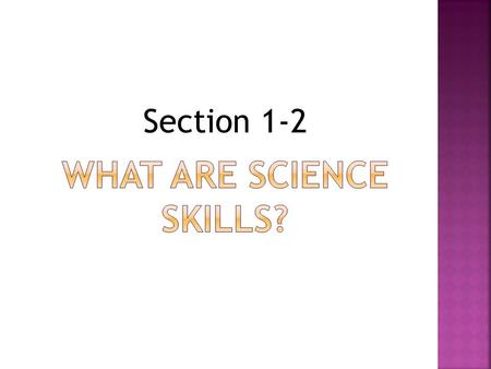 Section 1-2. Scientists use many skills to gather information. Most science skills use your 5 senses: seeing, hearing, touching, smelling and tasting.