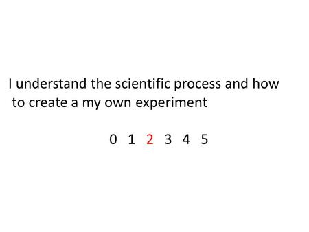 I understand the scientific process and how to create a my own experiment 0 1 2 3 4 5.