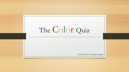 The Color Quiz Created by: Crysalyn Lopez. Understanding the Letters Introvert/Extrovert (I/E) Sensing/Intuition (S/I) Thinking/Feeling (T/F) Judgement/Perception.