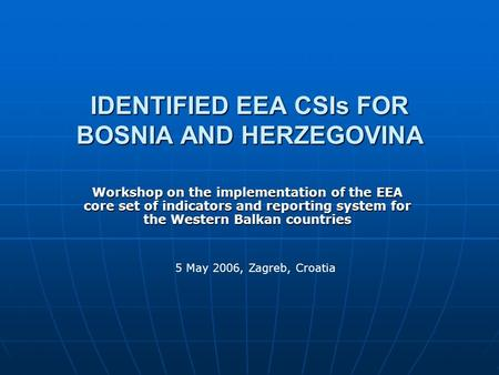 IDENTIFIED EEA CSIs FOR BOSNIA AND HERZEGOVINA Workshop on the implementation of the EEA core set of indicators and reporting system for the Western Balkan.