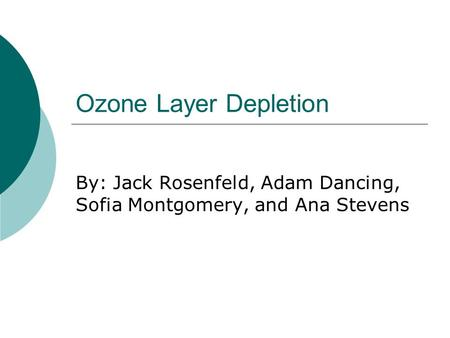 Ozone Layer Depletion By: Jack Rosenfeld, Adam Dancing, Sofia Montgomery, and Ana Stevens.