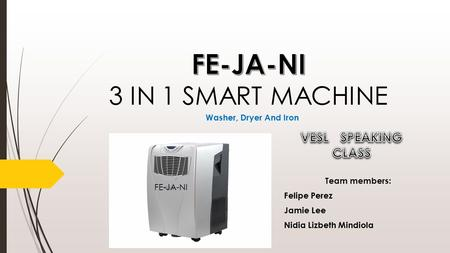 FE-JA-NI Washer, Dryer And Iron Team members: Felipe Perez Jamie Lee Nidia Lizbeth Mindiola.
