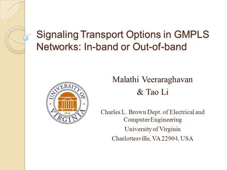 Signaling Transport Options in GMPLS Networks: In-band or Out-of-band Malathi Veeraraghavan & Tao Li Charles L. Brown Dept. of Electrical and Computer.