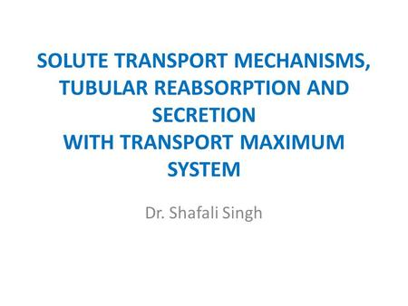 SOLUTE TRANSPORT MECHANISMS, TUBULAR REABSORPTION AND SECRETION WITH TRANSPORT MAXIMUM SYSTEM Dr. Shafali Singh.