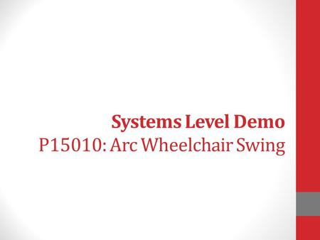 Systems Level Demo P15010: Arc Wheelchair Swing. Maggie Bates BS/ME Industrial & Systems Engineering Owen Breese BS Mechanical Engineering Elizabeth Cutolo.