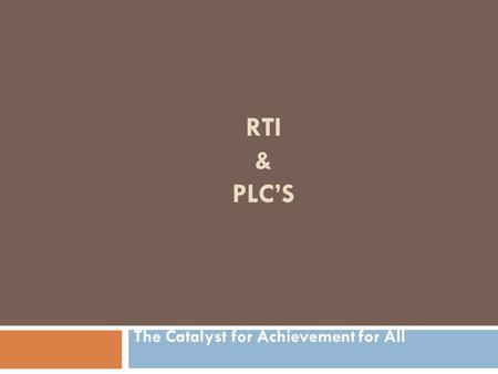 RTI & PLC'S The Catalyst for Achievement for All.
