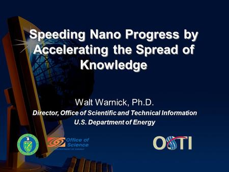 Speeding Nano Progress by Accelerating the Spread of Knowledge Walt Warnick, Ph.D. Director, Office of Scientific and Technical Information U.S. Department.