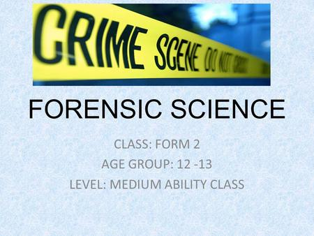 FORENSIC SCIENCE CLASS: FORM 2 AGE GROUP: 12 -13 LEVEL: MEDIUM ABILITY CLASS.