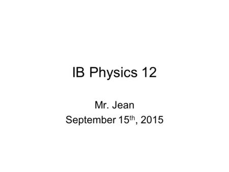 IB Physics 12 Mr. Jean September 15 th, 2015. The plan: Video clip of the day –https://www.youtube.com/watch?v=QcdlGjAP 0xshttps://www.youtube.com/watch?v=QcdlGjAP.