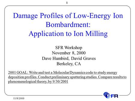 11/8/2000 1 Damage Profiles of Low-Energy Ion Bombardment: Application to Ion Milling SFR Workshop November 8, 2000 Dave Humbird, David Graves Berkeley,