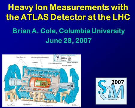 Heavy Ion Measurements with the ATLAS Detector at the LHC Brian A. Cole, Columbia University June 28, 2007.