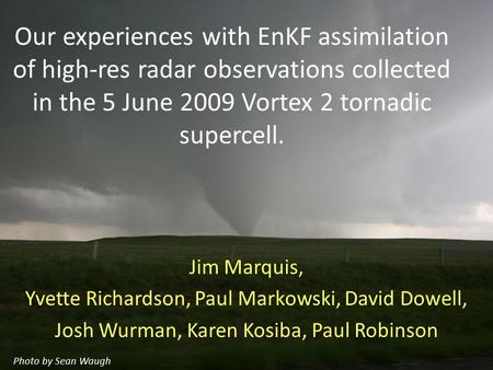 Our experiences with EnKF assimilation of high-res radar observations collected in the 5 June 2009 Vortex 2 tornadic supercell. Jim Marquis, Yvette Richardson,