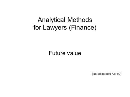 Analytical Methods for Lawyers (Finance) Future value [last updated 6 Apr 09]