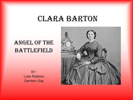 CLARA BARTON Angel Of The Battlefield BY: Luke Robbins Garrison Gay.