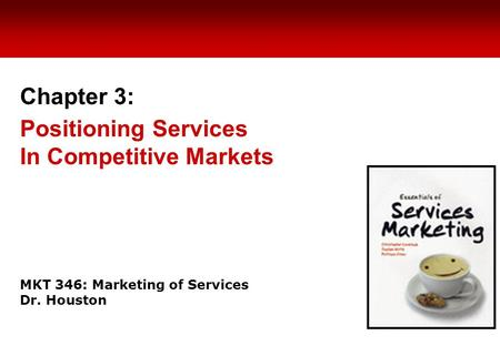 MKT 346: Marketing of Services Dr. Houston Chapter 3: Positioning Services In Competitive Markets.